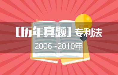 2006年~2010年专代考试之专利法历年真题(附答案)