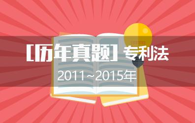2011年~2015年专代考试之专利法历年真题(附答案)