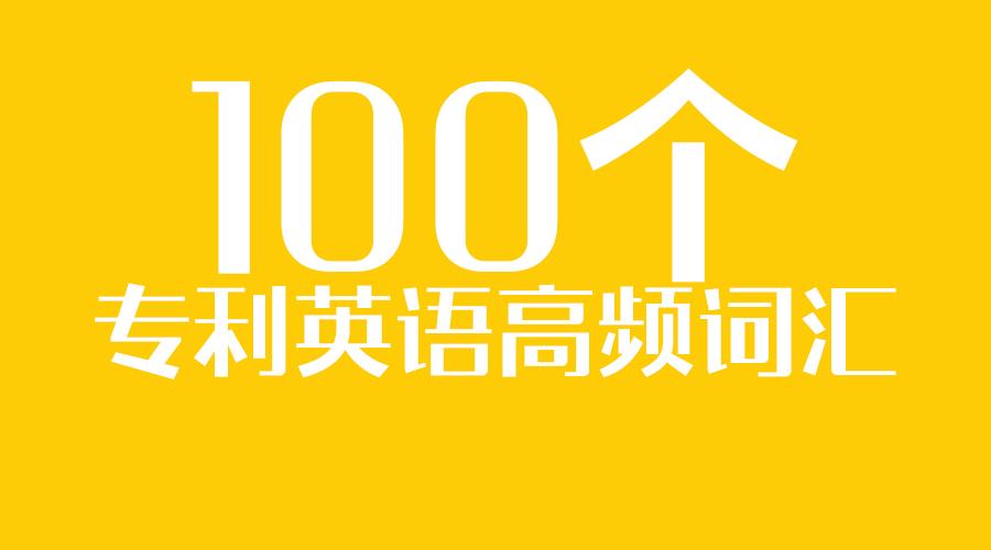 我们整理了100个专利英语高频词汇,转给有需要的人!